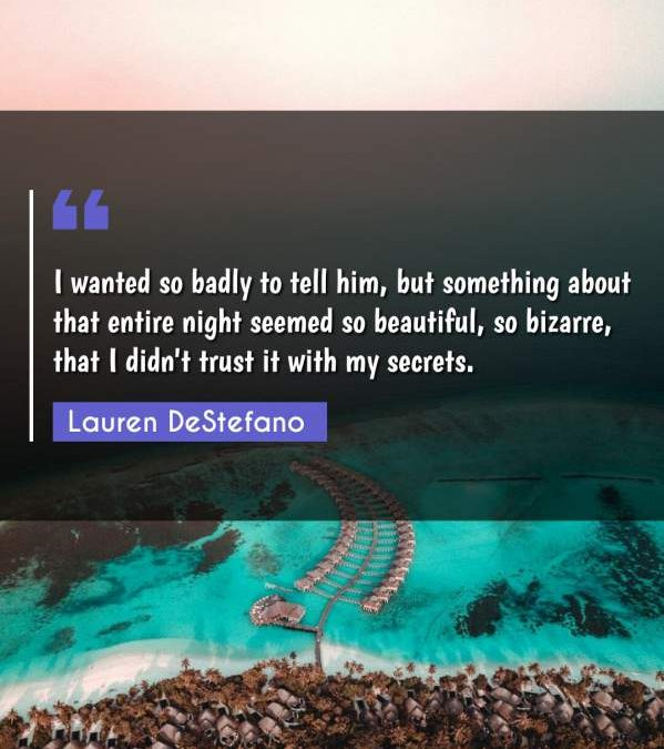 I wanted so badly to tell him, but something about that entire night seemed so beautiful, so bizarre, that I didn't trust it with my secrets.