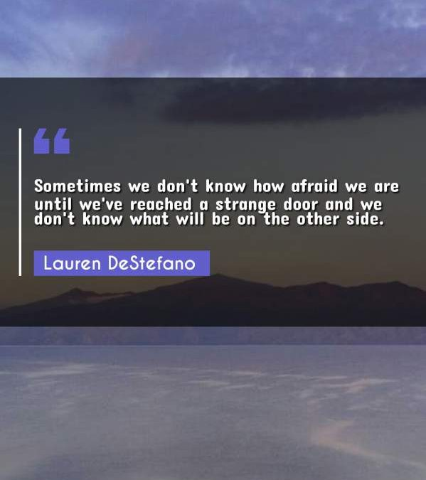 Sometimes we don't know how afraid we are until we've reached a strange door and we don't know what will be on the other side.