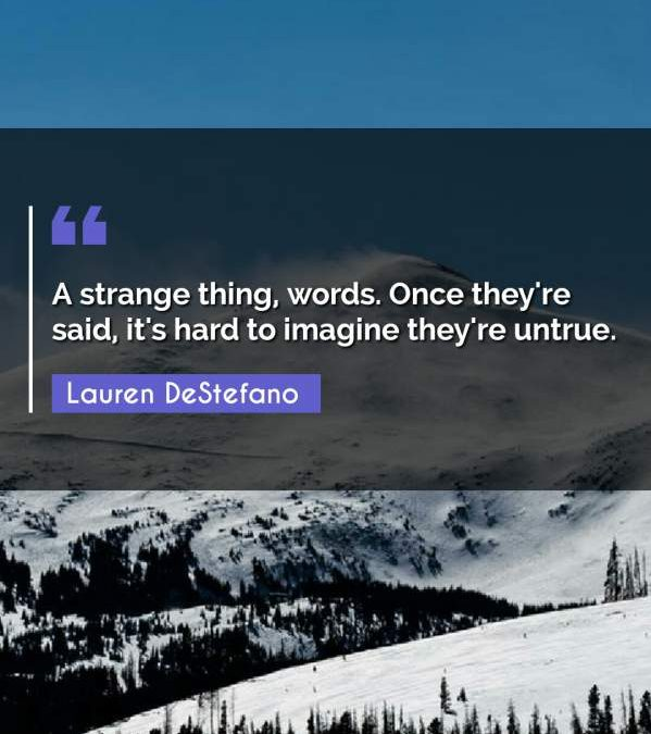 A strange thing, words. Once they're said, it's hard to imagine they're untrue.