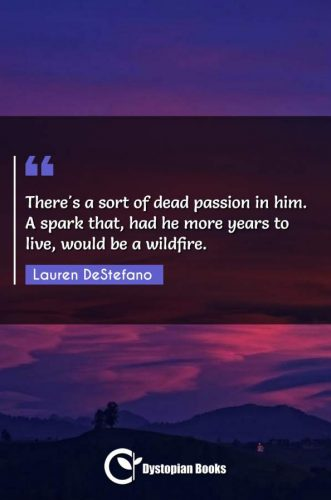There's a sort of dead passion in him. A spark that, had he more years to live, would be a wildfire.