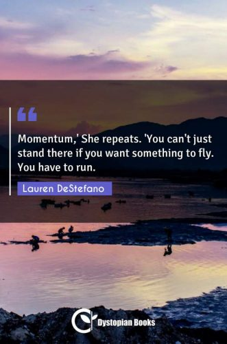 Momentum,' She repeats. 'You can't just stand there if you want something to fly. You have to run.