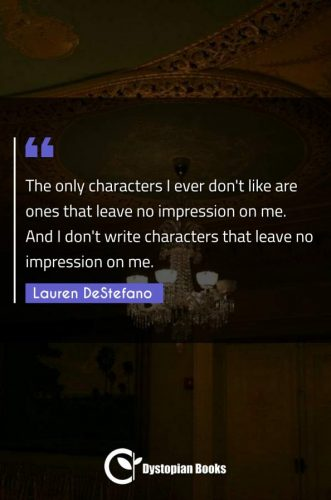 The only characters I ever don't like are ones that leave no impression on me. And I don't write characters that leave no impression on me.