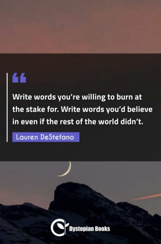 Write words you're willing to burn at the stake for. Write words you'd believe in even if the rest of the world didn't.