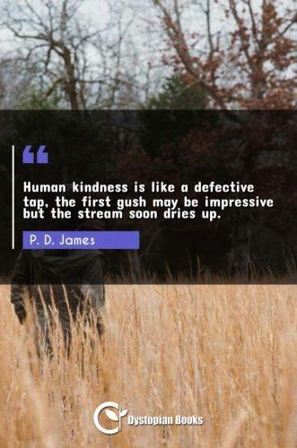 Human kindness is like a defective tap, the first gush may be impressive but the stream soon dries up.