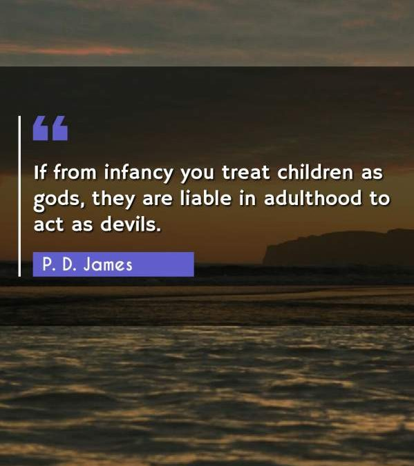 If from infancy you treat children as gods, they are liable in adulthood to act as devils.