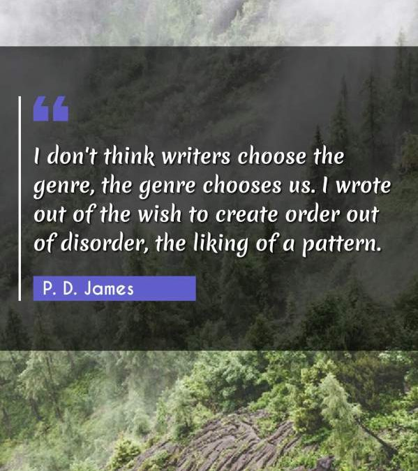 I don't think writers choose the genre, the genre chooses us. I wrote out of the wish to create order out of disorder, the liking of a pattern.