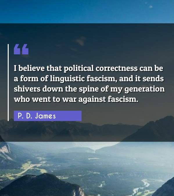 I believe that political correctness can be a form of linguistic fascism, and it sends shivers down the spine of my generation who went to war against fascism.