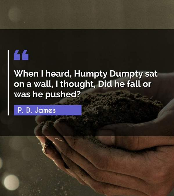When I heard, Humpty Dumpty sat on a wall, I thought, Did he fall or was he pushed?