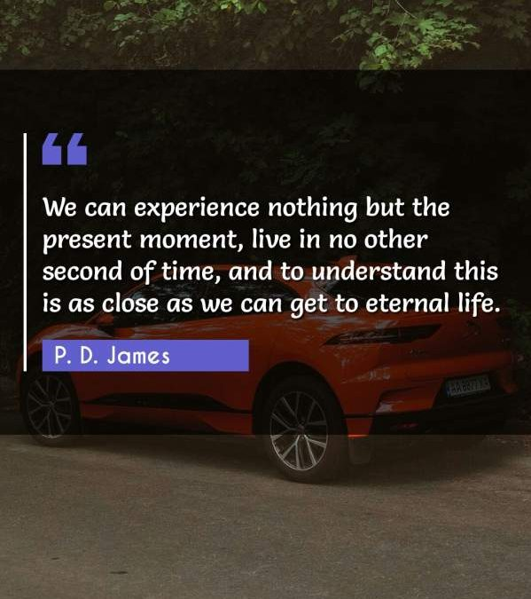 We can experience nothing but the present moment, live in no other second of time, and to understand this is as close as we can get to eternal life.