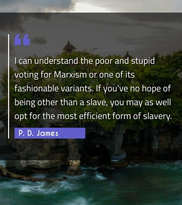 I can understand the poor and stupid voting for Marxism or one of its fashionable variants. If you've no hope of being other than a slave, you may as well opt for the most efficient form of slavery.