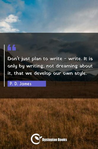 Don't just plan to write - write. It is only by writing, not dreaming about it, that we develop our own style.