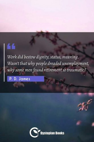 Work did bestow dignity, status, meaning. Wasn't that why people dreaded unemployment, why some men found retirement so traumatic?