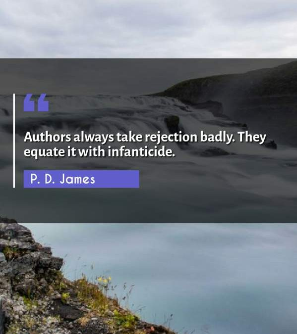 Authors always take rejection badly. They equate it with infanticide.