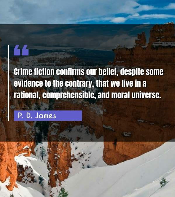 Crime fiction confirms our belief, despite some evidence to the contrary, that we live in a rational, comprehensible, and moral universe.