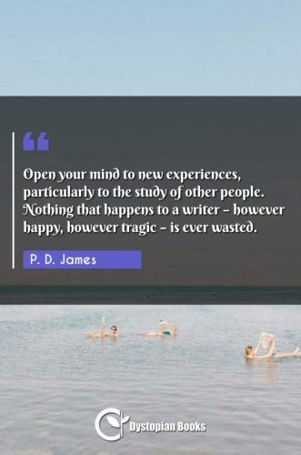 Open your mind to new experiences, particularly to the study of other people. Nothing that happens to a writer - however happy, however tragic - is ever wasted.