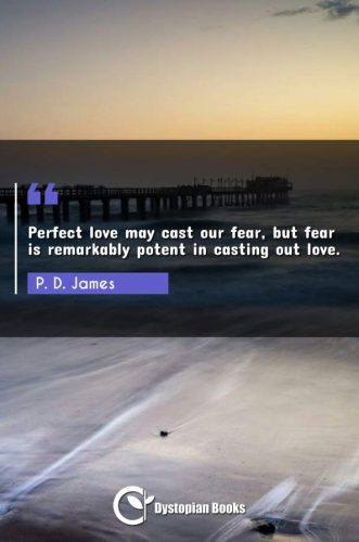 Perfect love may cast our fear, but fear is remarkably potent in casting out love.