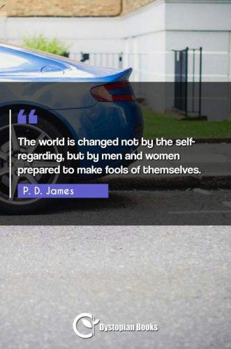 The world is changed not by the self-regarding, but by men and women prepared to make fools of themselves.