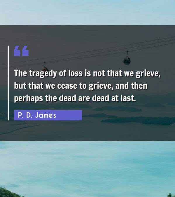 The tragedy of loss is not that we grieve, but that we cease to grieve, and then perhaps the dead are dead at last.