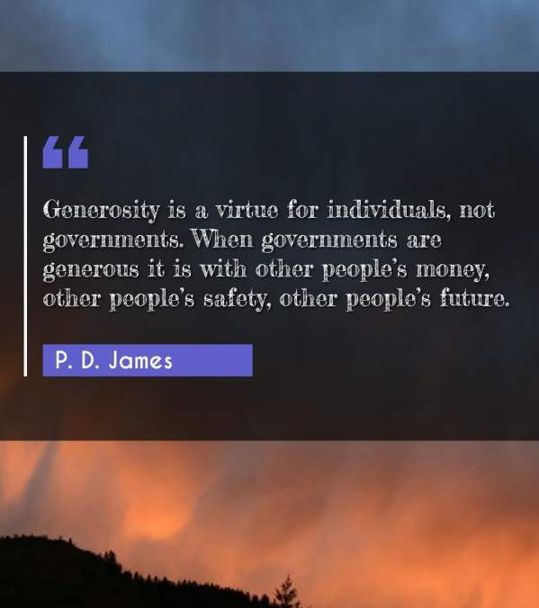 Generosity is a virtue for individuals, not governments. When governments are generous it is with other people's money, other people's safety, other people's future.