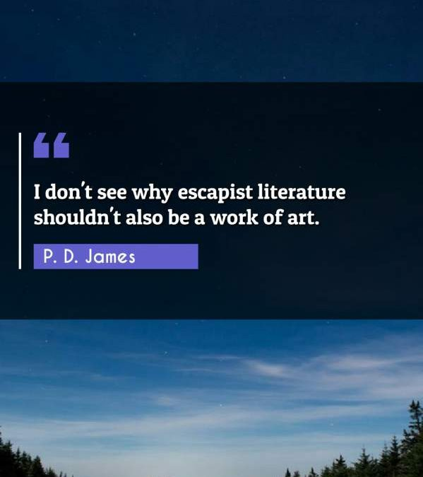 I don't see why escapist literature shouldn't also be a work of art.