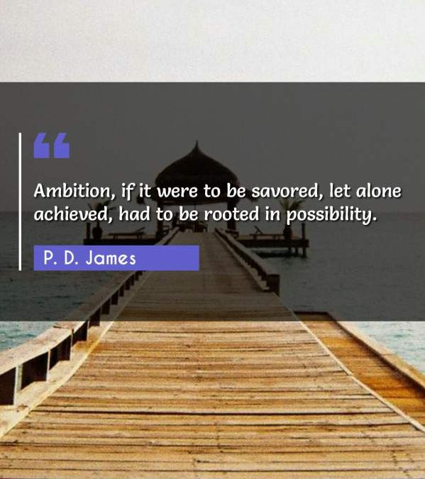 Ambition, if it were to be savored, let alone achieved, had to be rooted in possibility.