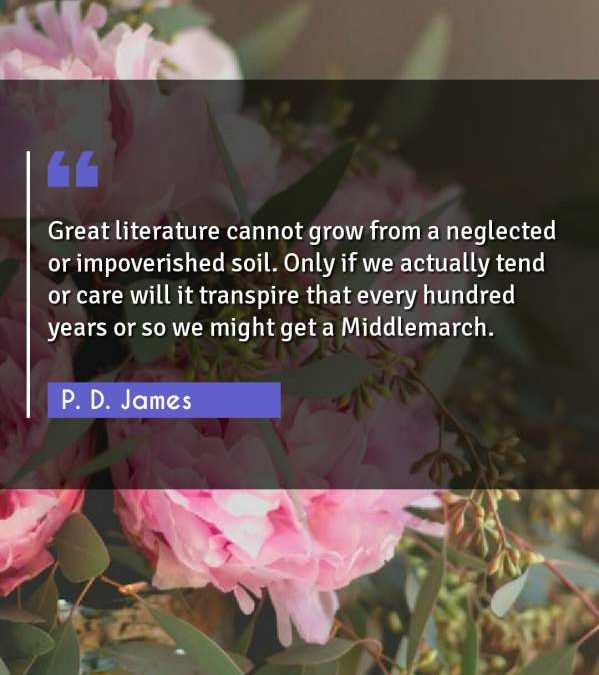 Great literature cannot grow from a neglected or impoverished soil. Only if we actually tend or care will it transpire that every hundred years or so we might get a Middlemarch.