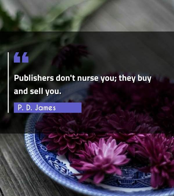 Publishers don't nurse you; they buy and sell you.