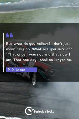 "But what do you believe? I don't just mean religion. What are you sure of? ""That once I was not and that now I am. That one day I shall no longer be."""