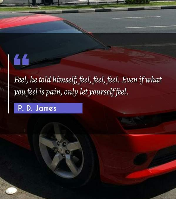Feel, he told himself, feel, feel, feel. Even if what you feel is pain, only let yourself feel.