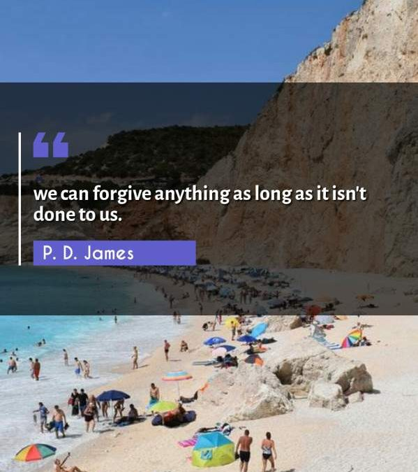 we can forgive anything as long as it isn't done to us.