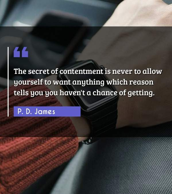 The secret of contentment is never to allow yourself to want anything which reason tells you you haven't a chance of getting.