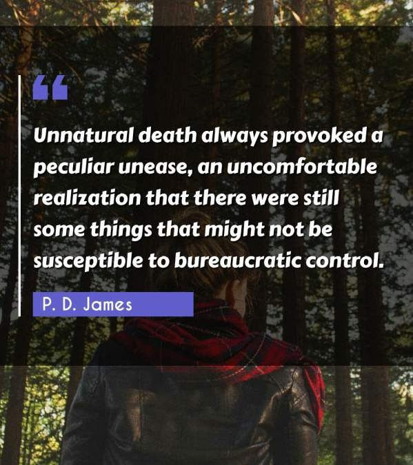 Unnatural death always provoked a peculiar unease, an uncomfortable realization that there were still some things that might not be susceptible to bureaucratic control.