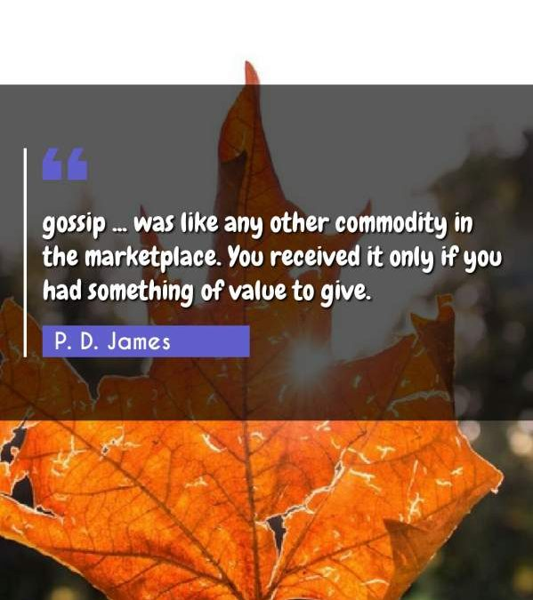 gossip ... was like any other commodity in the marketplace. You received it only if you had something of value to give.