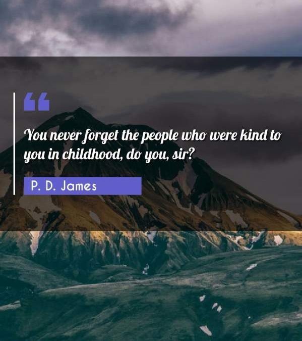 You never forget the people who were kind to you in childhood, do you, sir?