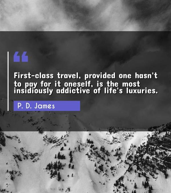 First-class travel, provided one hasn't to pay for it oneself, is the most insidiously addictive of life's luxuries.
