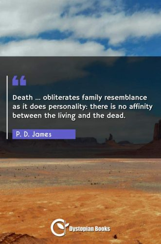 Death ... obliterates family resemblance as it does personality: there is no affinity between the living and the dead.