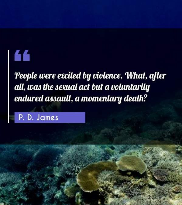 People were excited by violence. What, after all, was the sexual act but a voluntarily endured assault, a momentary death?
