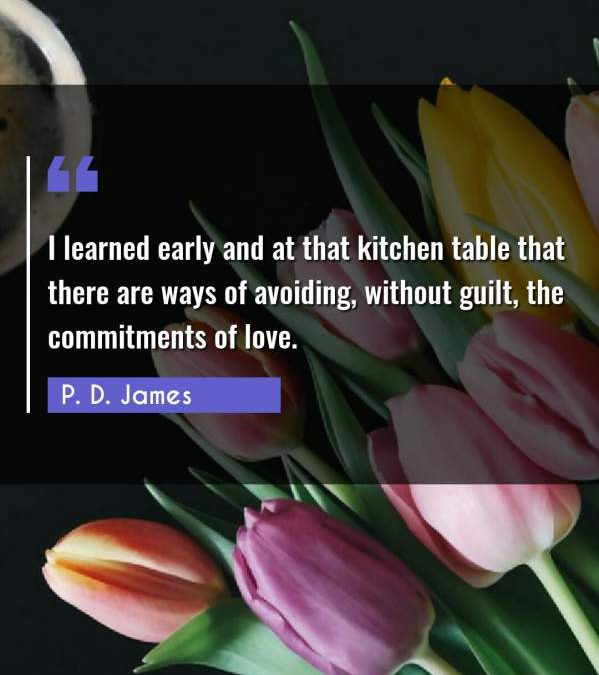 I learned early and at that kitchen table that there are ways of avoiding, without guilt, the commitments of love.