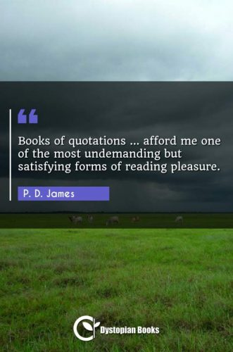 Books of quotations ... afford me one of the most undemanding but satisfying forms of reading pleasure.