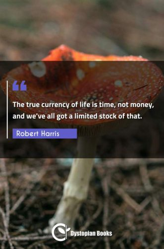 The true currency of life is time, not money, and we've all got a limited stock of that.