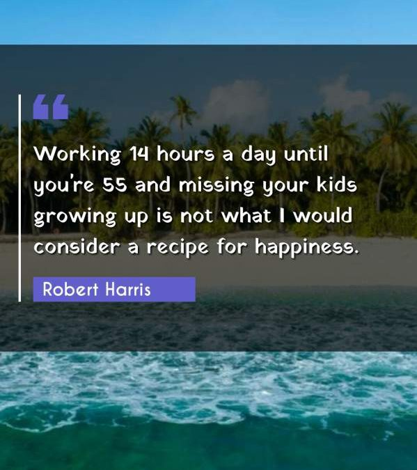 Working 14 hours a day until you're 55 and missing your kids growing up is not what I would consider a recipe for happiness.