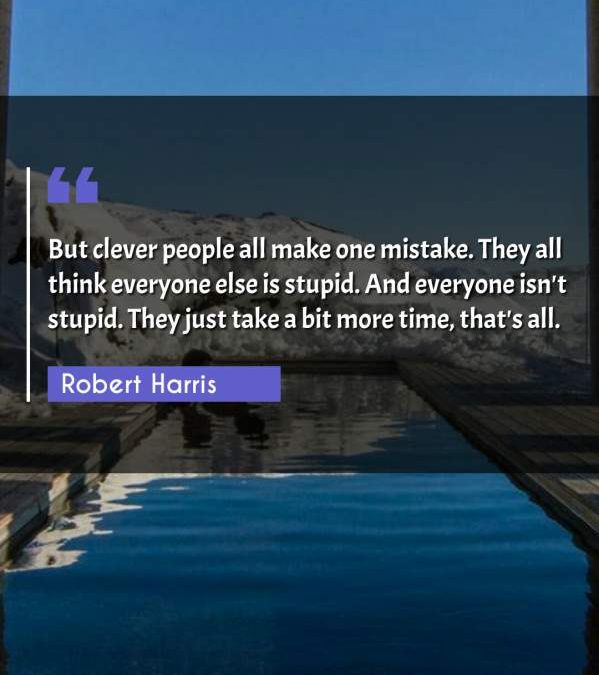 But clever people all make one mistake. They all think everyone else is stupid. And everyone isn't stupid. They just take a bit more time, that's all.