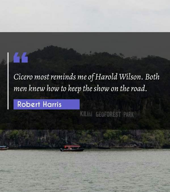 Cicero most reminds me of Harold Wilson. Both men knew how to keep the show on the road.