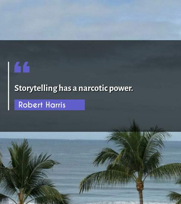 Storytelling has a narcotic power.
