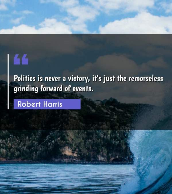 Politics is never a victory, it's just the remorseless grinding forward of events.