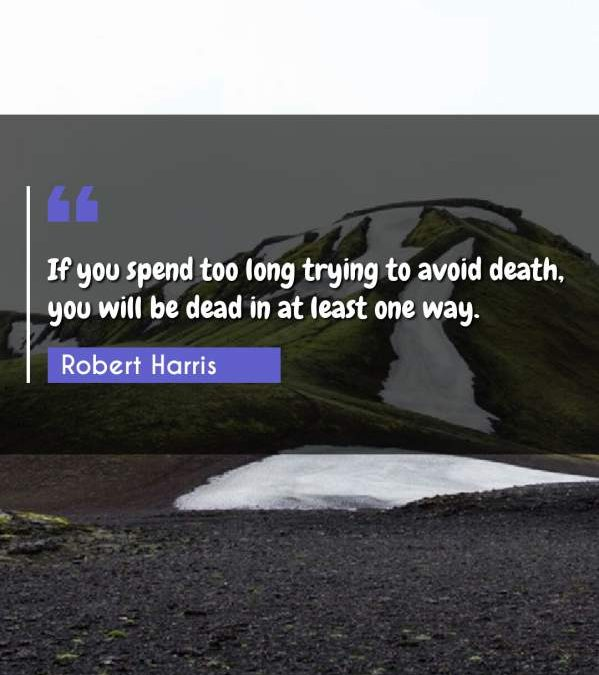If you spend too long trying to avoid death, you will be dead in at least one way.