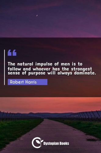 The natural impulse of men is to follow and whoever has the strongest sense of purpose will always dominate.