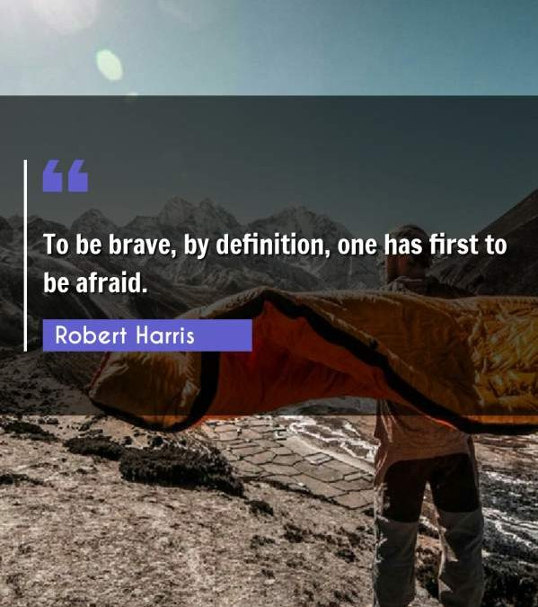 To be brave, by definition, one has first to be afraid.