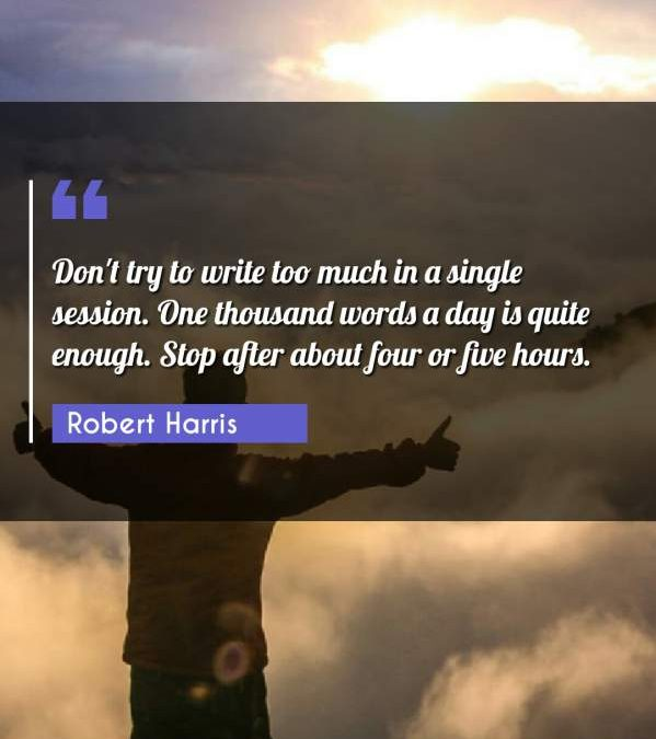 Don't try to write too much in a single session. One thousand words a day is quite enough. Stop after about four or five hours.