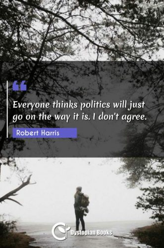 Everyone thinks politics will just go on the way it is. I don't agree.